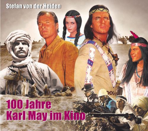 100 Jahre Karl May im Kino. Von der Stummfilmzeit bis heute.