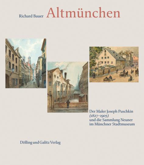 Altmünchen. Der Maler Joseph Puschkin (1827-1905) und die Sammlung Neuner im Münchner Stadtmuseum.