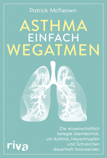 Asthma einfach wegatmen. Die wissenschaftlich belegte Atemtechnik, um Asthma, Heuschnupfen und Schnarchen dauerhaft loszuwerden.