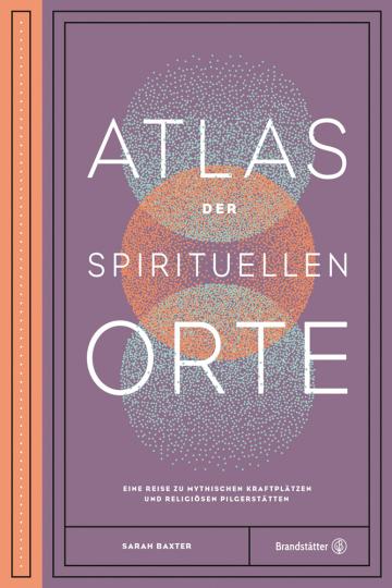 Atlas der spirituellen Orte. Eine Reise zu den mythischen Kraftplätzen und religiösen Pilgerstätten der Welt.