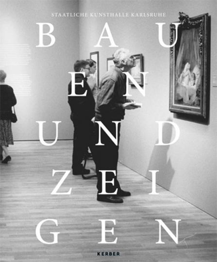Bauen und Zeigen. Aus Geschichte und Gegenwart der Kunsthalle Karlsruhe.