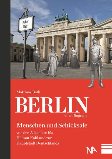 Berlin - eine Biografie. Menschen und Schicksale von den Askaniern bis Helmut Kohl und zur Hauptstadt Deutschlands.