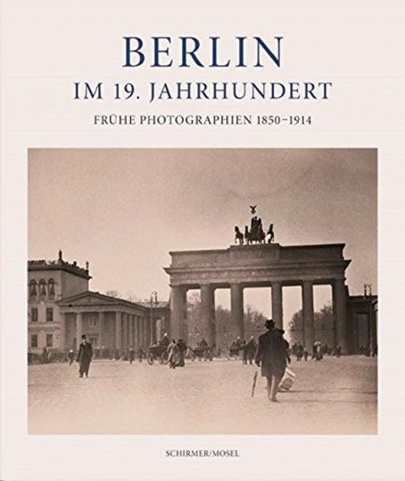 Berlin im 19. Jahrhundert. Frühe Photographien 1850-1914.