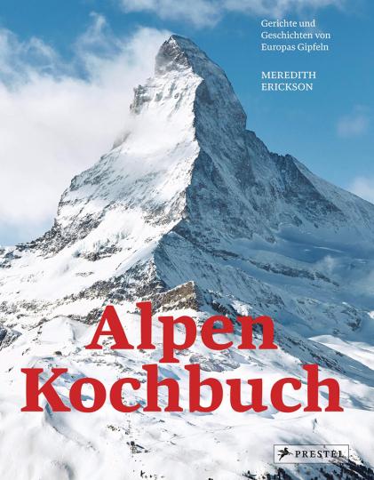 Das Alpen-Kochbuch. Rezepte und Geschichten von Europas Gipfeln.