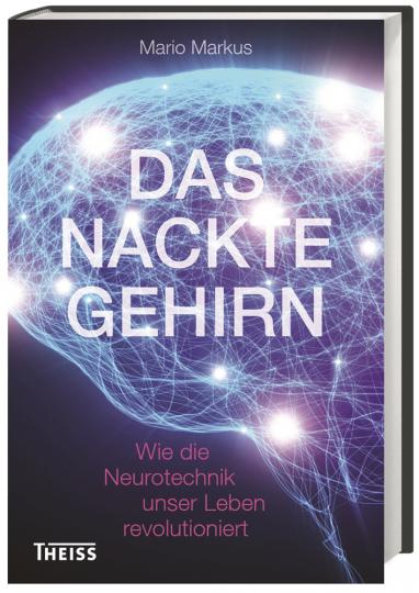 Das nackte Gehirn. Wie die Neurotechnik unser Leben revolutioniert.