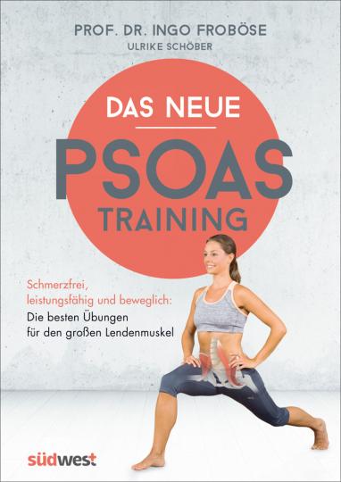 Das neue Psoas-Training - Schmerzfrei, leistungsfähig und beweglich: Die besten Übungen für den großen Lendenmuskel