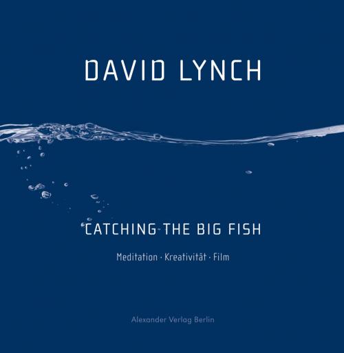 David Lynch. Catching the Big Fish. Meditation, Kreativität, Film.
