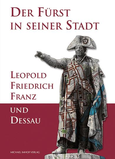 Der Fürst in seiner Stadt. Leopold Friedrich Franz und Dessau.