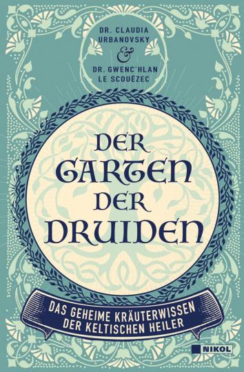 Der Garten der Druiden. Das geheime Kräuterwissen der keltischen Heiler.
