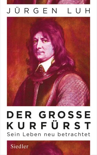 Der Große Kurfürst. Friedrich Wilhelm von Brandenburg. Sein Leben neu betrachtet.