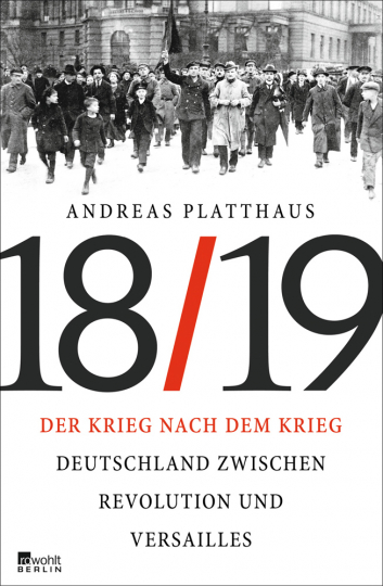 Der Krieg nach dem Krieg. Deutschland zwischen Revolution und Versailles 1918/19.