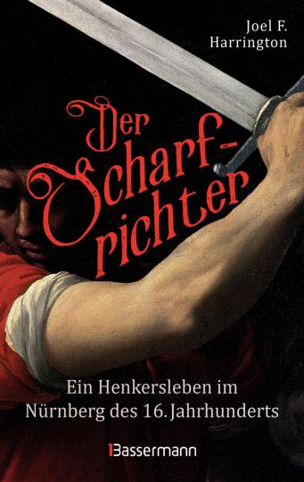 Der Scharfrichter. Ein Henkersleben im Nürnberg des 16. Jahrhunderts.