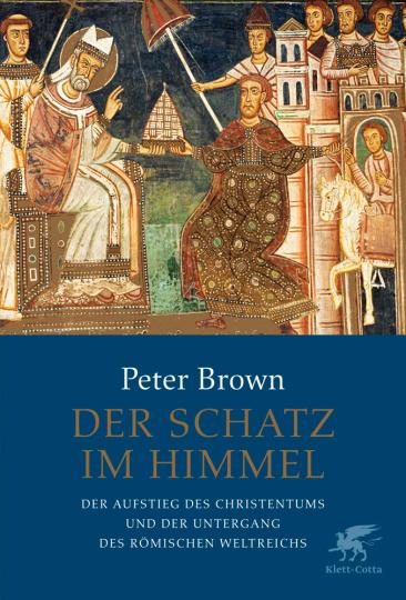 Der Schatz im Himmel. Der Aufstieg des Christentums und der Untergang des römischen Weltreichs.