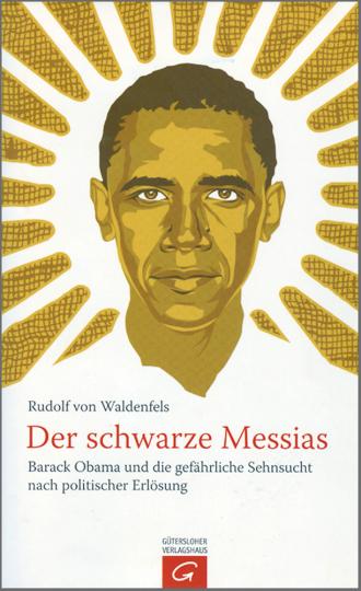Der schwarze Messias - Barack Obama und die gefährliche Sehnsucht nach politischer Erlösung
