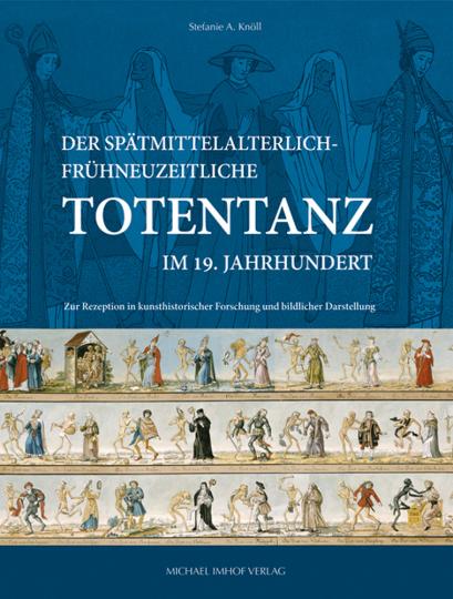 Der spätmittelalterlich-frühneuzeitliche Totentanz im 19. Jahrhundert. Zur Rezeption in kunsthistorischer Forschung und bildlicher Darstellung.
