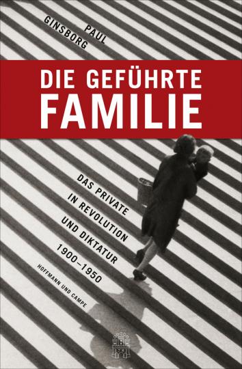 Die geführte Familie. Das Private in Revolution und Diktatur 1900 - 1950.