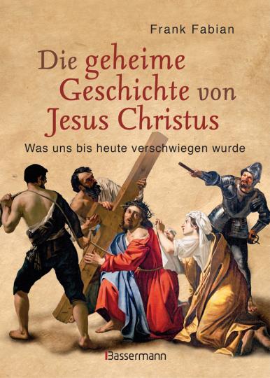 Die geheime Geschichte von Jesus Christus. Was uns bis heute verschwiegen wurde.