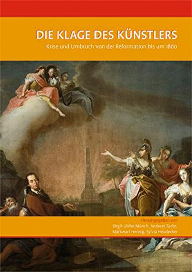 Die Klage des Künstlers. Krise und Umbruch von der Reformation bis um 1800.