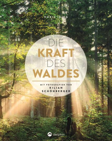 Die Kraft des Waldes. Mit Fotografien von Kilian Schönberger.