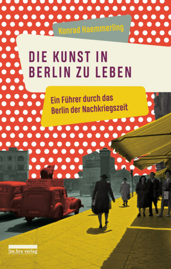 Die Kunst, in Berlin zu leben. Ein Führer durch das Berlin der Nachkriegszeit.