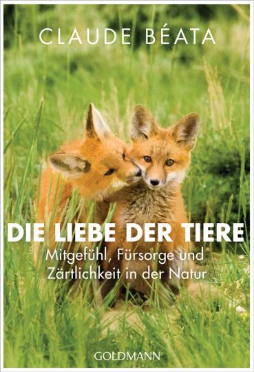 Die Liebe der Tiere. Mitgefühl, Fürsorge und Zärtlichkeit in der Natur.