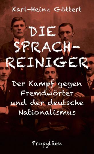 Die Sprachreiniger. Der Kampf gegen Fremdwörter und der deutsche Nationalismus.