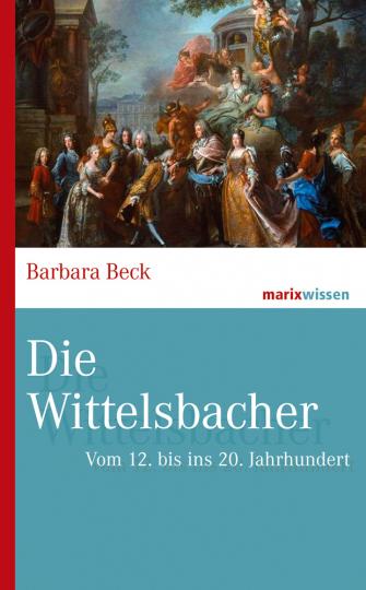 Die Wittelsbacher. Vom 12. bis ins 20. Jahrhundert.