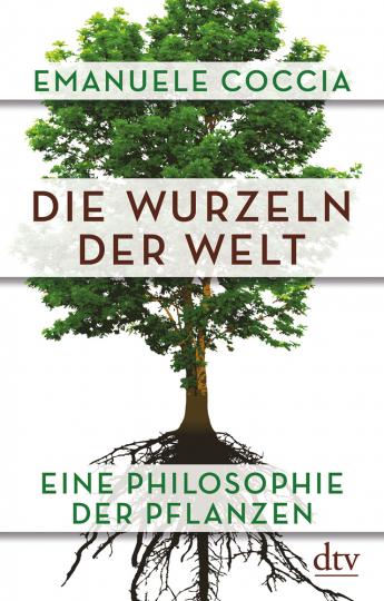 Die Wurzeln der Welt. Eine Philosophie der Pflanzen.
