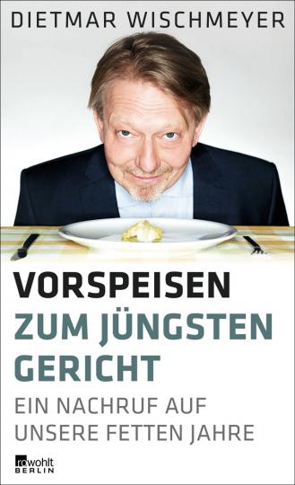 Dietmar Wischmeyer. Vorspeisen zum Jüngsten Gericht. Ein Nachruf auf unsere fetten Jahre.