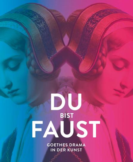 Du bist Faust. Goethes Drama in der Kunst.