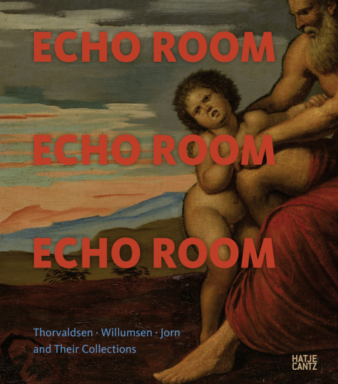 Echo Room. Thorvaldsen, Willumsen, Jorn und ihre Kunstsammlungen.