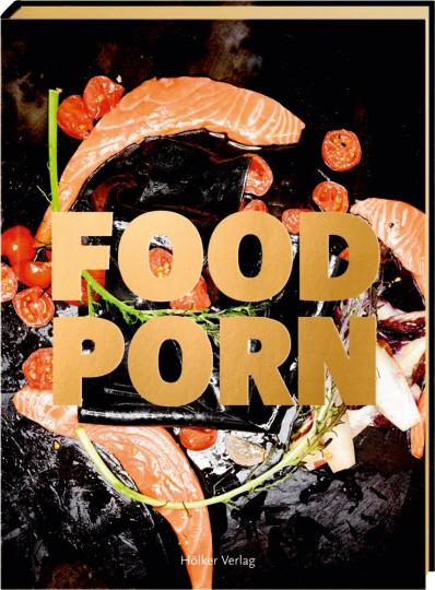 Food Porn. Rezepte und Foodstyling.