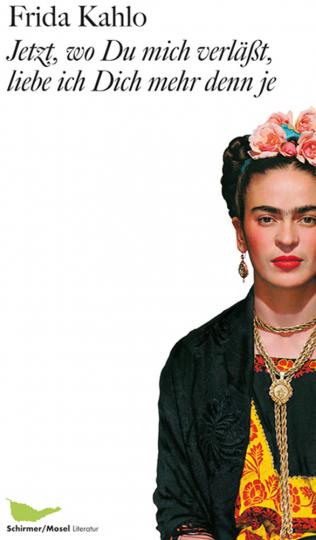 Frida Kahlo. Jetzt, wo du mich verläßt, liebe ich dich mehr denn je. Briefe und andere Schriften.
