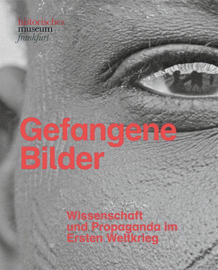 Gefangene Bilder. Wissenschaft und Propaganda im Ersten Weltkrieg.
