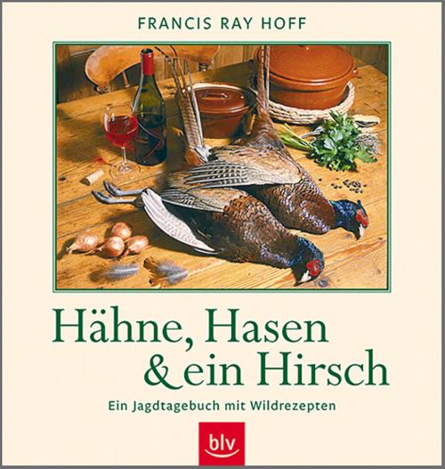 Hähne, Hasen und ein Hirsch - Ein Jagdtagebuch mit Wildrezepten