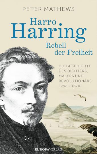 Harro Harring. Rebell der Freiheit. Die Geschichte des Dichters, Malers und Revolutionärs 1798 - 1870.