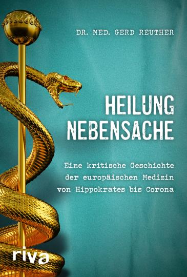 Heilung Nebensache. Eine kritische Geschichte der europäischen Medizin von Hippokrates bis »Corona«.