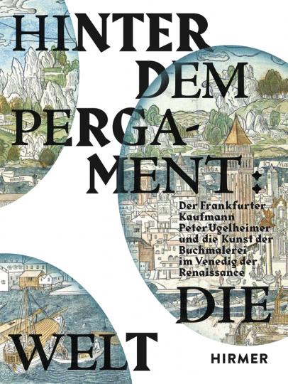 Hinter dem Pergament: Die Welt. Der Frankfurter Kaufmann Peter Ugelheimer und die Kunst der Buchmalerei im Venedig der Renaissance.