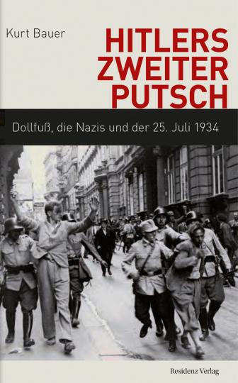 Hitlers zweiter Putsch. Dollfuß, die Nazis und der 25. Juli 1934.