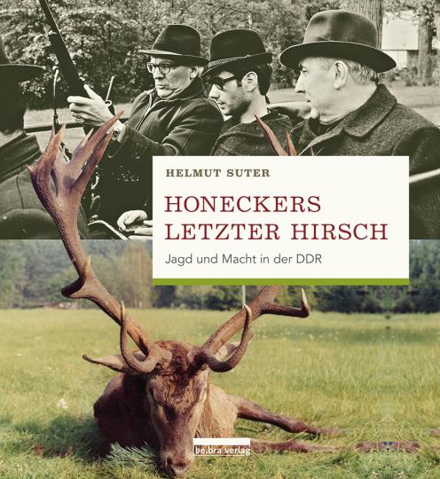 Honeckers letzter Hirsch. Jagd und Macht in der DDR.