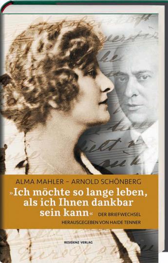 »Ich möchte so lange leben, als ich Ihnen dankbar sein kann.« Alma-Mahler - Arnold Schönberg. Der Briefwechsel.