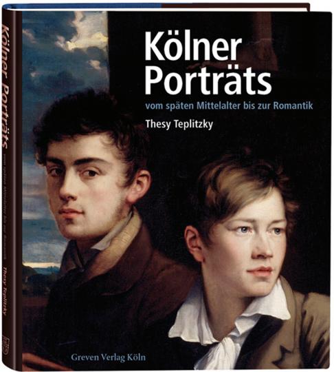 Kölner Porträts vom späten Mittelalter bis zur Romantik. Lebensbilder, Stadtgeschehen, Museumsgeschichte.