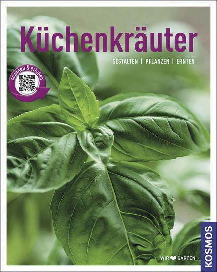 Küchenkräuter: Gestalten - Pflanzen - Ernten