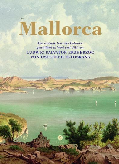 Mallorca. Die schönste Insel der Balearen, geschildert in Wort und Bild von Ludwig Salvator Erzherzog von Österreich-Toskana.