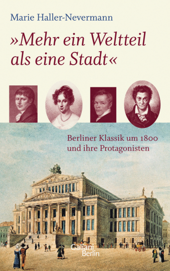 »Mehr ein Weltteil als eine Stadt.« Berliner Klassik um 1800 und ihre Protagonisten.