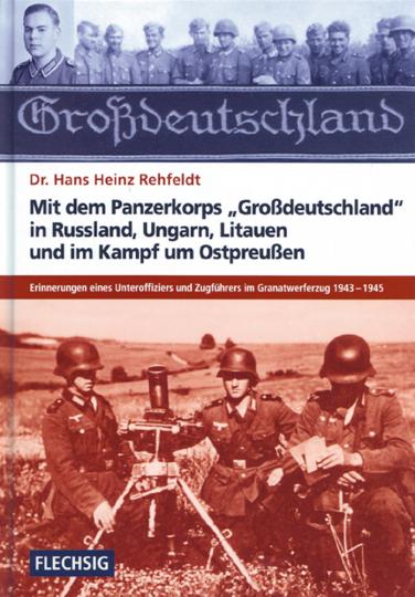 Mit dem Panzerkorps 'Großdeutschland' in Rußland, Ungarn, Litauen und im Endkampf um das Reich - Erinnerungen eines Unteroffiziers im Granatwerferzug 1943-1945