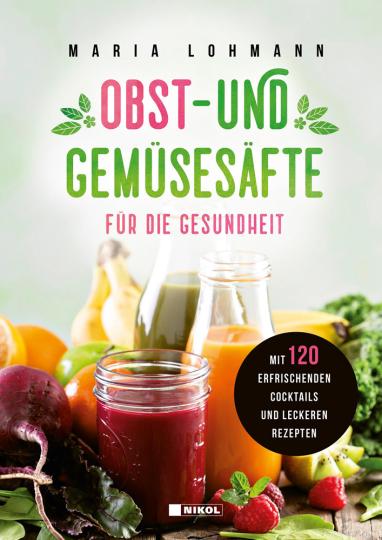Obst- und Gemüsesäfte für die Gesundheit. Mit 120 erfrischenden Cocktails und leckeren Rezepten.