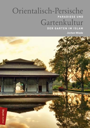 Orientalisch-Persische Gartenkultur. Paradiese und der Garten im Islam.