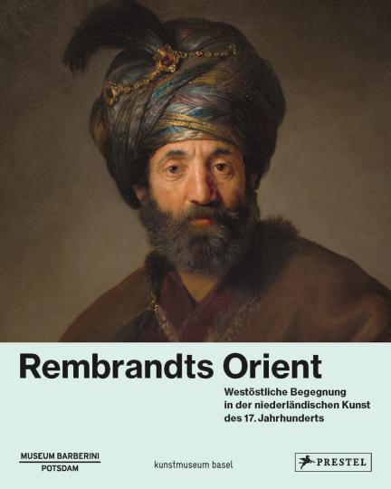 Rembrandts Orient. Westöstliche Begegnung in der niederländischen Kunst des 17. Jahrhunderts.