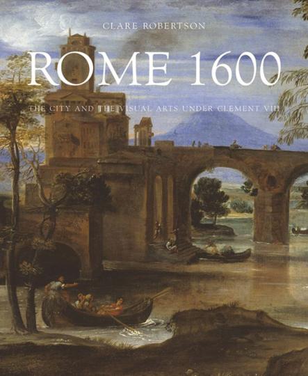 Rom um 1600. Die Stadt und die bildende Kunst unter Klemens VIII. The City and the Visual Arts under Clement VIII.